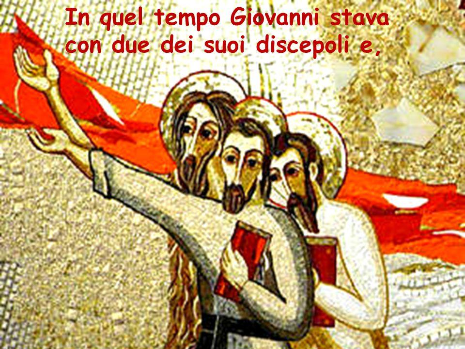 In quel tempo Giovanni stava con due dei suoi discepoli e,