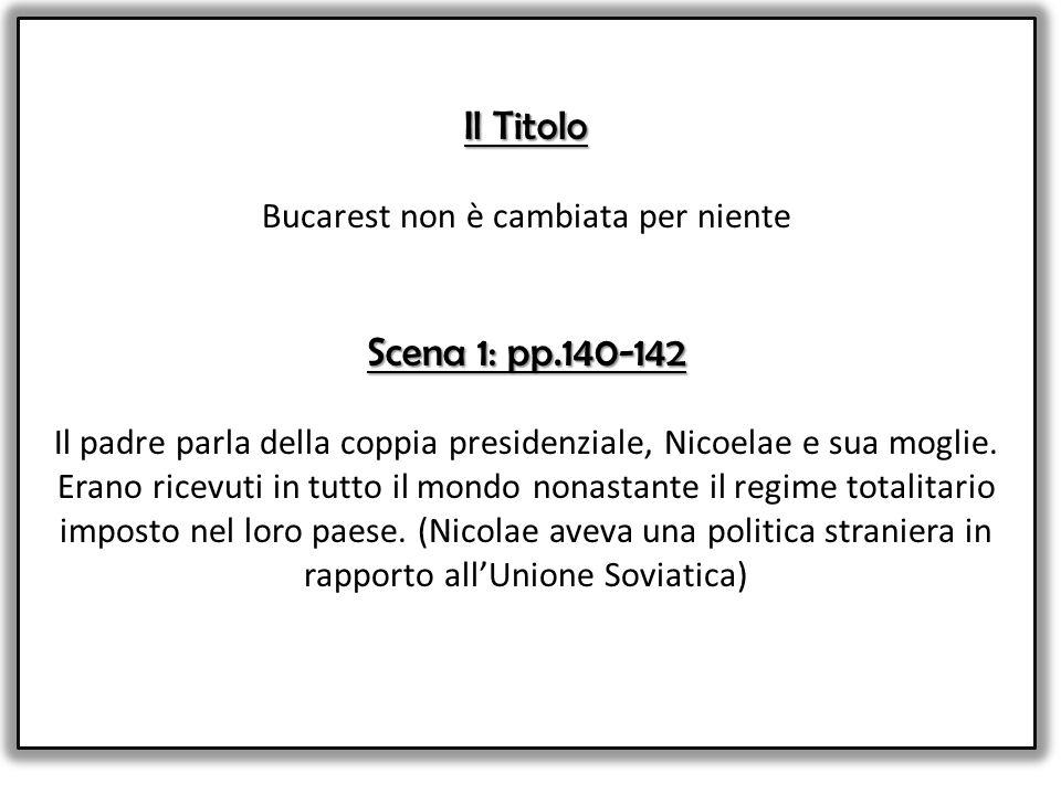 Il Titolo Bucarest non è cambiata per niente Scena 1: pp.140-142 Il padre parla della coppia presidenziale, Nicoelae e sua moglie.