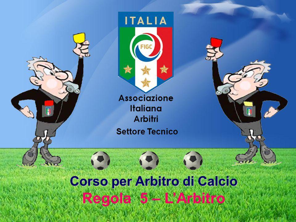 Corso per Arbitro di Calcio Corso per Arbitro di Calcio Regola 5 – L'Arbitro Settore Tecnico