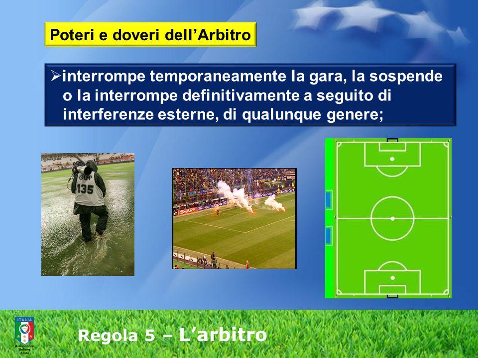 Regola 5 – L'arbitro  interrompe temporaneamente la gara, la sospende o la interrompe definitivamente a seguito di interferenze esterne, di qualunque