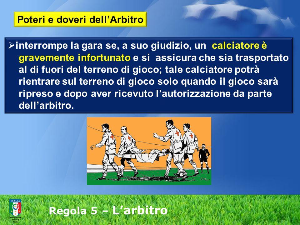 Regola 5 – L'arbitro  interrompe la gara se, a suo giudizio, un calciatore è gravemente infortunato e si assicura che sia trasportato al di fuori del