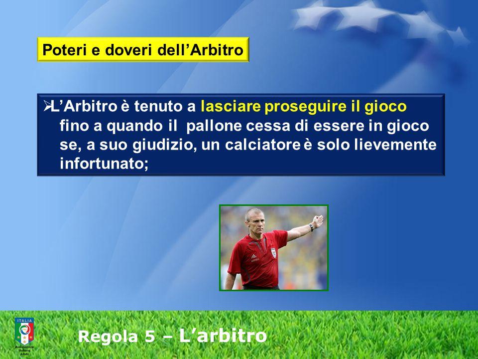 Regola 5 – L'arbitro  L'Arbitro è tenuto a lasciare proseguire il gioco fino a quando il pallone cessa di essere in gioco se, a suo giudizio, un calc