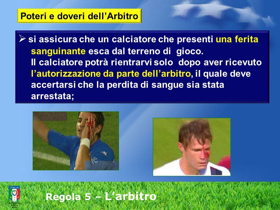 Regola 5 – L'arbitro  si assicura che un calciatore che presenti una ferita sanguinante esca dal terreno di gioco. Il calciatore potrà rientrarvi sol