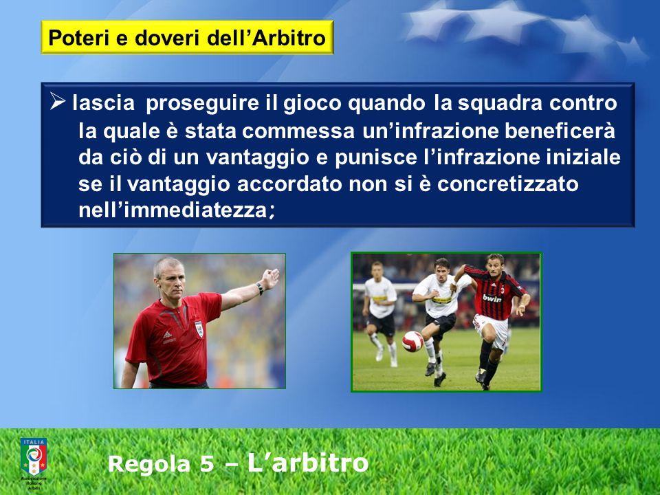 Regola 5 – L'arbitro  lascia proseguire il gioco quando la squadra contro la quale è stata commessa un'infrazione beneficerà da ciò di un vantaggio e