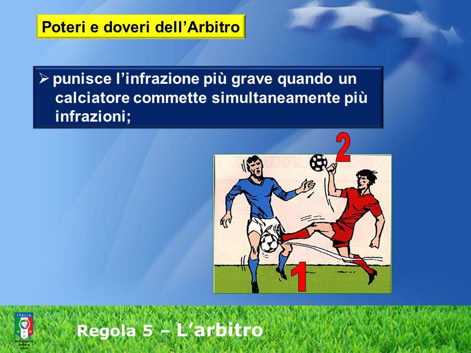 Regola 5 – L'arbitro  punisce l'infrazione più grave quando un calciatore commette simultaneamente più infrazioni; Poteri e doveri dell'Arbitro