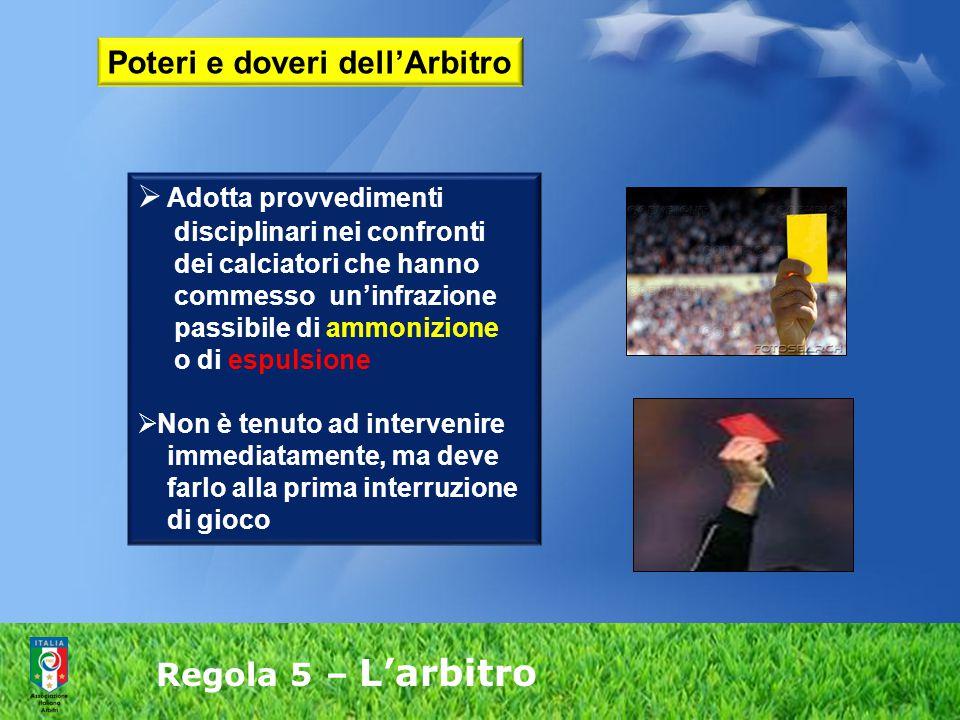Regola 5 – L'arbitro  Adotta provvedimenti disciplinari nei confronti dei calciatori che hanno commesso un'infrazione passibile di ammonizione o di e