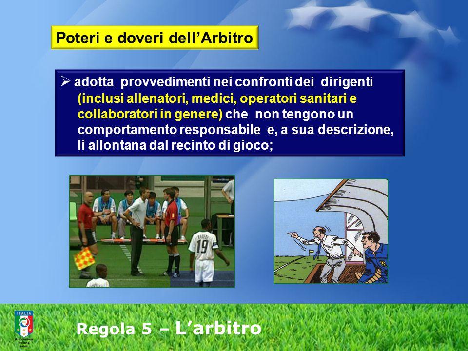 Regola 5 – L'arbitro  adotta provvedimenti nei confronti dei dirigenti (inclusi allenatori, medici, operatori sanitari e collaboratori in genere) che