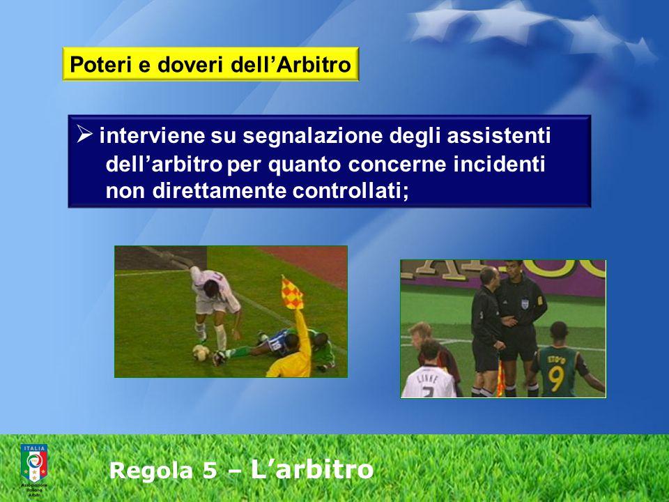 Regola 5 – L'arbitro  interviene su segnalazione degli assistenti dell'arbitro per quanto concerne incidenti non direttamente controllati; Poteri e d