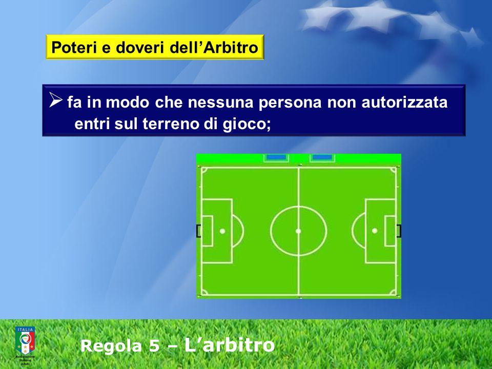 Regola 5 – L'arbitro  fa in modo che nessuna persona non autorizzata entri sul terreno di gioco; Poteri e doveri dell'Arbitro