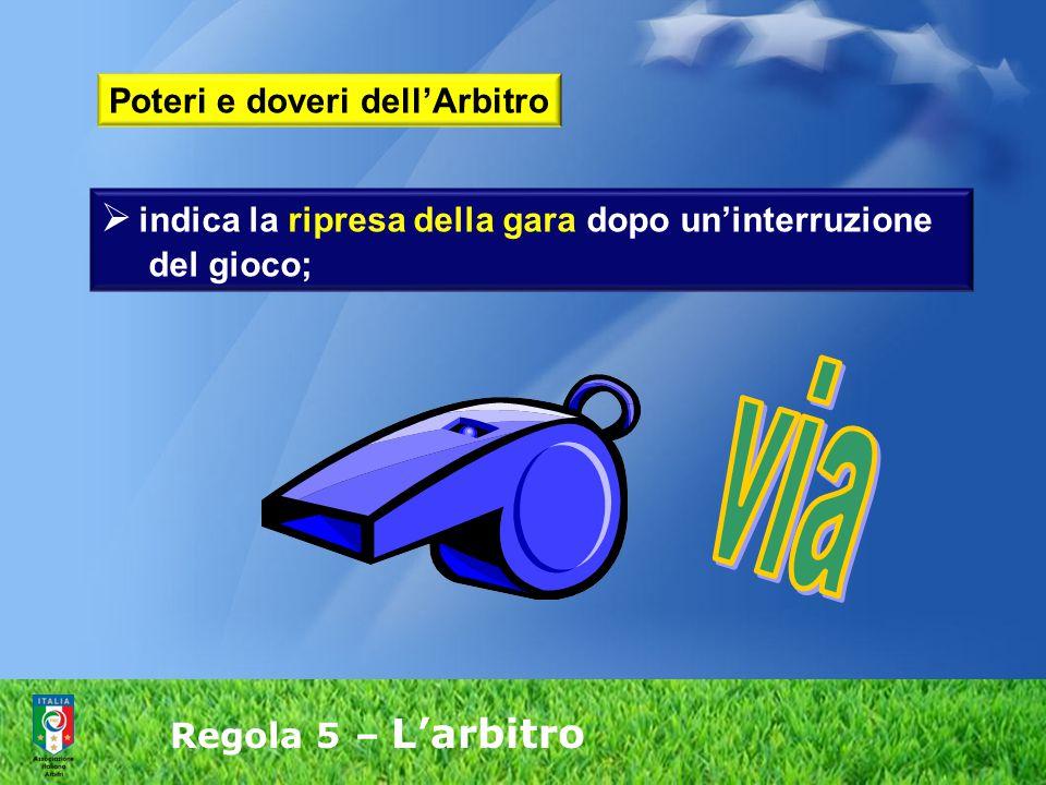 Regola 5 – L'arbitro  indica la ripresa della gara dopo un'interruzione del gioco; Poteri e doveri dell'Arbitro