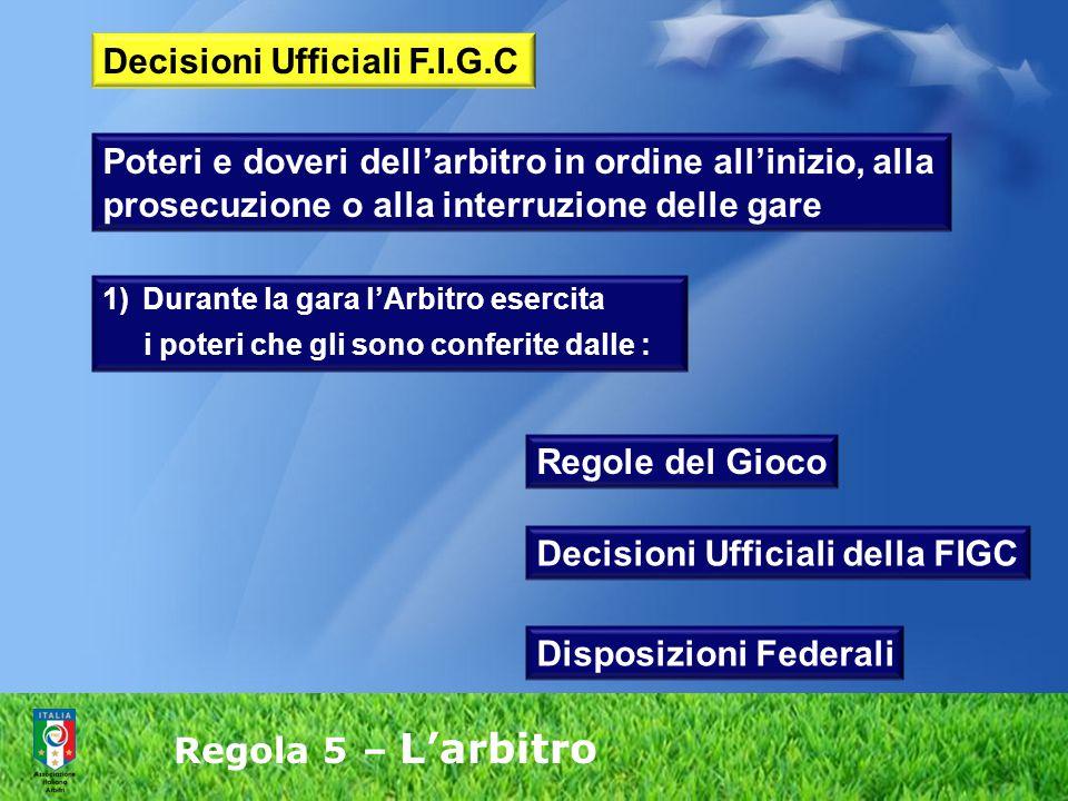 Regola 5 – L'arbitro Poteri e doveri dell'arbitro in ordine all'inizio, alla prosecuzione o alla interruzione delle gare 1)Durante la gara l'Arbitro e