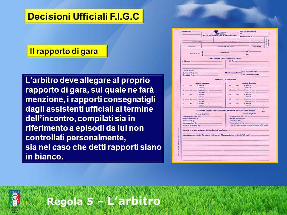 Regola 5 – L'arbitro L'arbitro deve allegare al proprio rapporto di gara, sul quale ne farà menzione, i rapporti consegnatigli dagli assistenti uffici