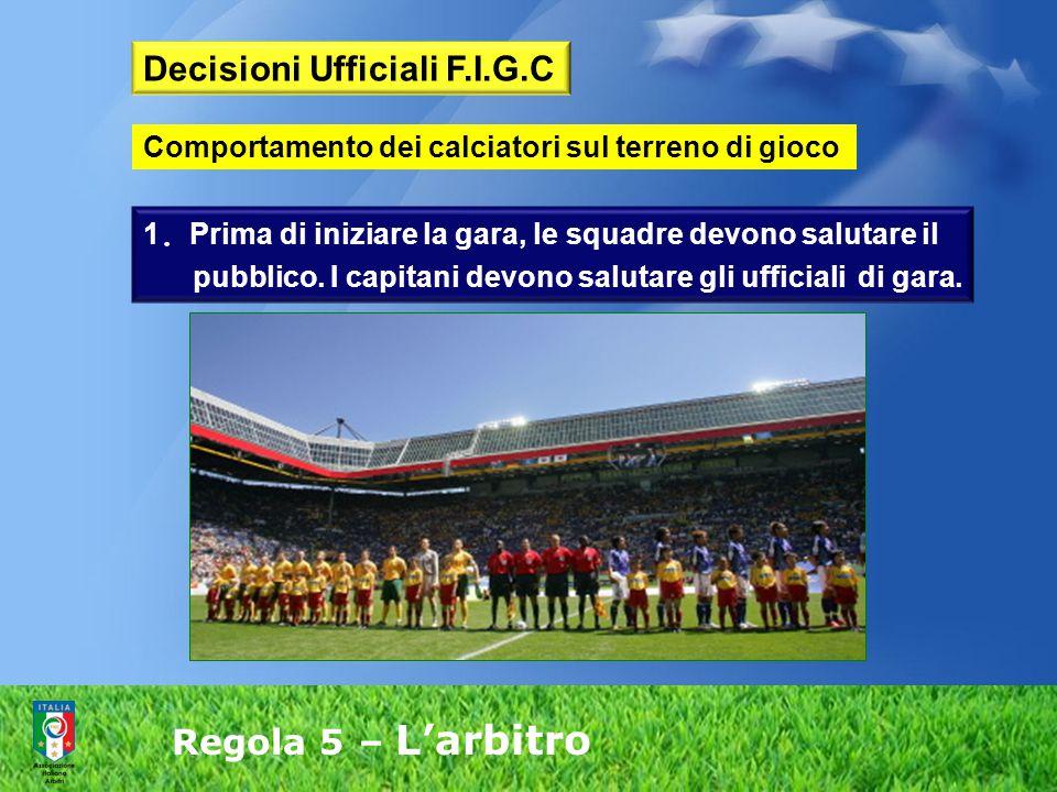 Regola 5 – L'arbitro 1. Prima di iniziare la gara, le squadre devono salutare il pubblico. I capitani devono salutare gli ufficiali di gara. Decisioni