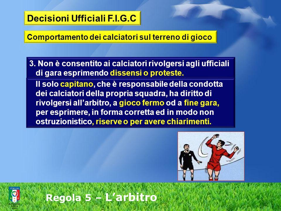 Regola 5 – L'arbitro 3. Non è consentito ai calciatori rivolgersi agli ufficiali di gara esprimendo dissensi o proteste. Il solo capitano, che è respo