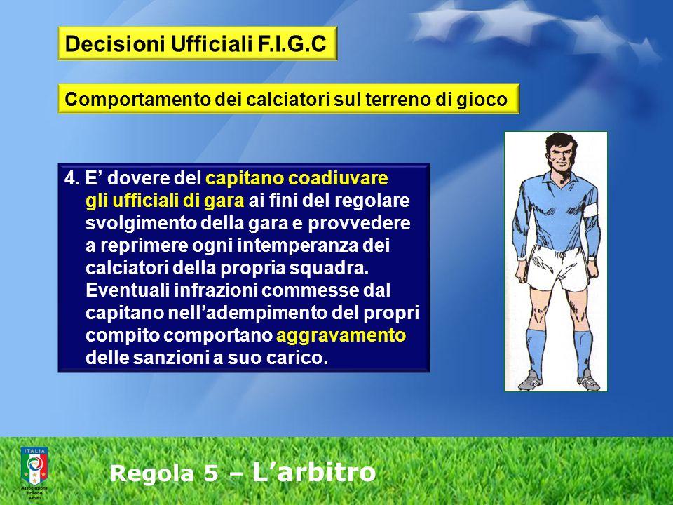 Regola 5 – L'arbitro 4. E' dovere del capitano coadiuvare gli ufficiali di gara ai fini del regolare svolgimento della gara e provvedere a reprimere o