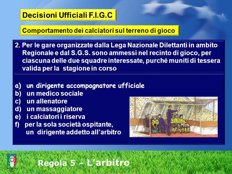 Regola 5 – L'arbitro Decisioni Ufficiali F.I.G.C Comportamento dei calciatori sul terreno di gioco 2. Per le gare organizzate dalla Lega Nazionale Dil