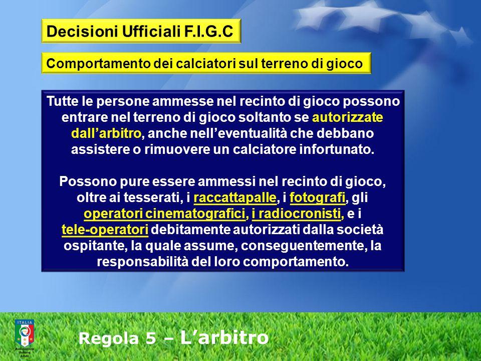 Regola 5 – L'arbitro Tutte le persone ammesse nel recinto di gioco possono entrare nel terreno di gioco soltanto se autorizzate dall'arbitro, anche ne