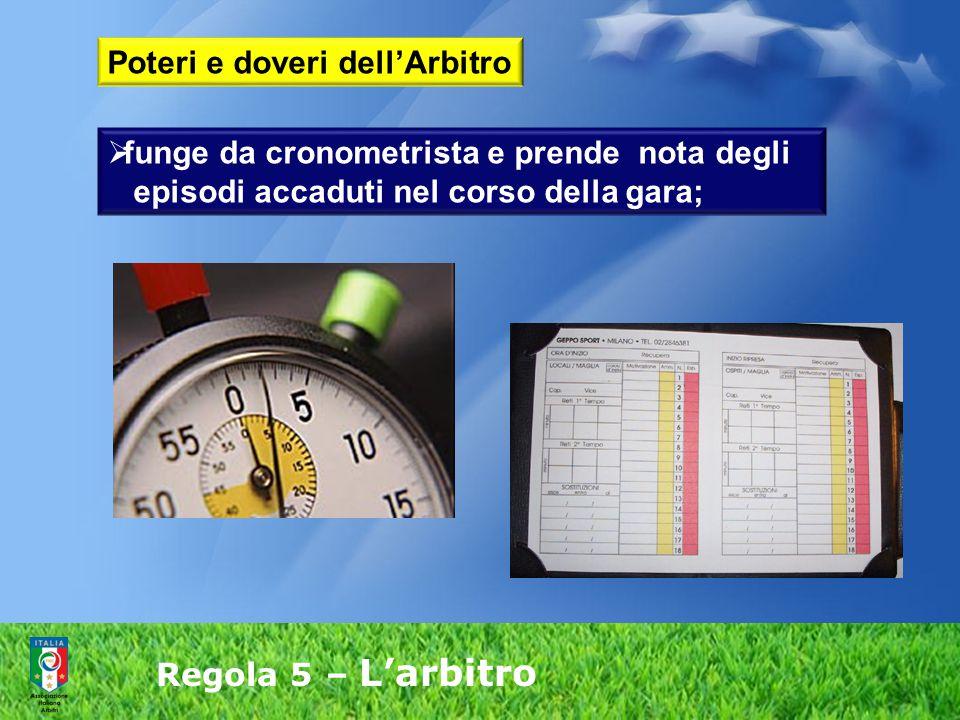 Regola 5 – L'arbitro  funge da cronometrista e prende nota degli episodi accaduti nel corso della gara; Poteri e doveri dell'Arbitro