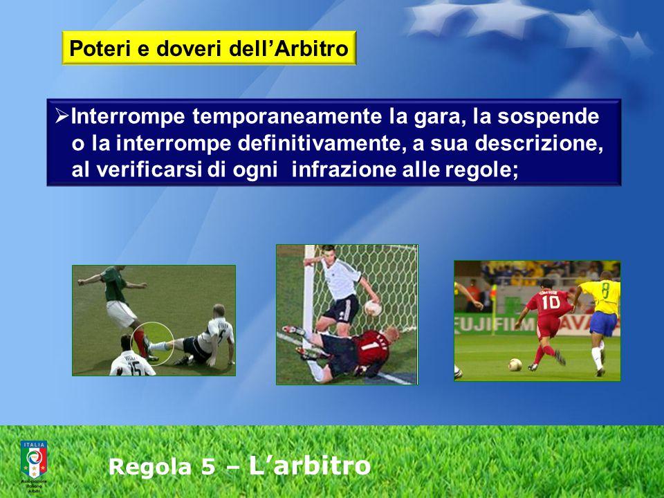 Regola 5 – L'arbitro  Interrompe temporaneamente la gara, la sospende o la interrompe definitivamente, a sua descrizione, al verificarsi di ogni infr