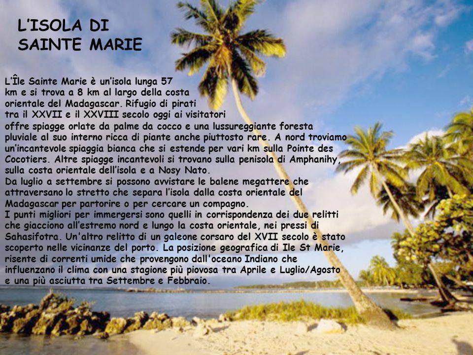 L'ISOLA DI SAINTE MARIE L'Île Sainte Marie è un'isola lunga 57 km e si trova a 8 km al largo della costa orientale del Madagascar. Rifugio di pirati t