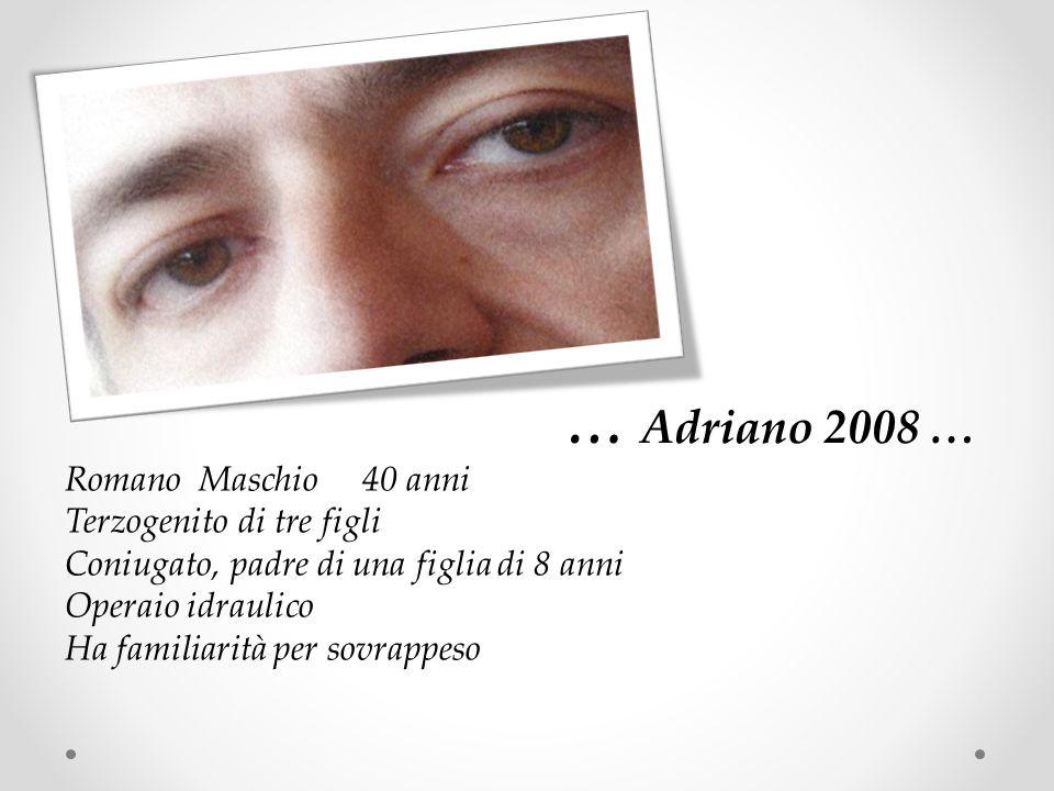 … Adriano 2008 … Romano Maschio 40 anni Terzogenito di tre figli Coniugato, padre di una figlia di 8 anni Operaio idraulico Ha familiarità per sovrappeso
