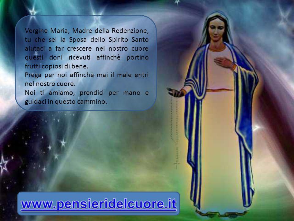 Vergine Maria, Madre della Redenzione, tu che sei la Sposa dello Spirito Santo aiutaci a far crescere nel nostro cuore questi doni ricevuti affinchè p