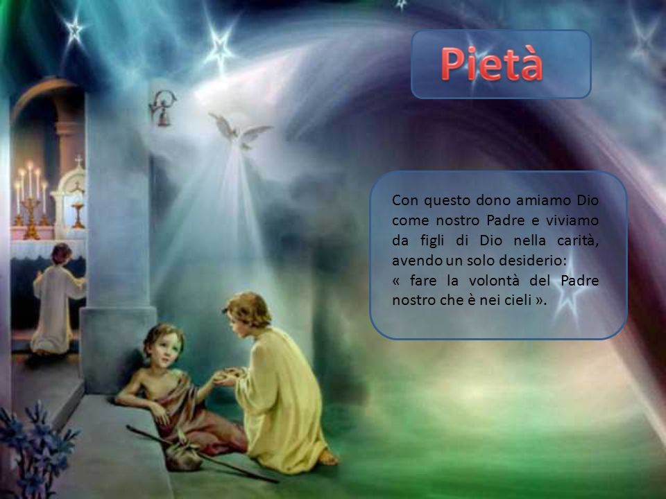 Con questo dono amiamo Dio come nostro Padre e viviamo da figli di Dio nella carità, avendo un solo desiderio: « fare la volontà del Padre nostro che