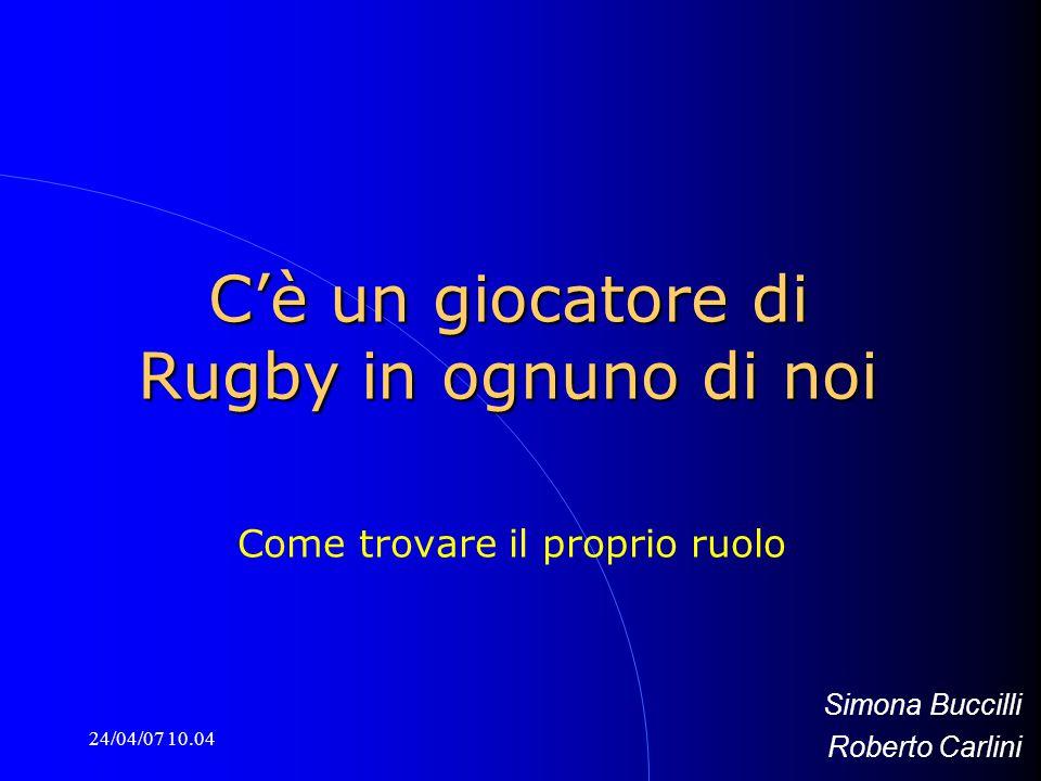 24/04/07 10.04 C'è un giocatore di Rugby in ognuno di noi Come trovare il proprio ruolo Simona Buccilli Roberto Carlini