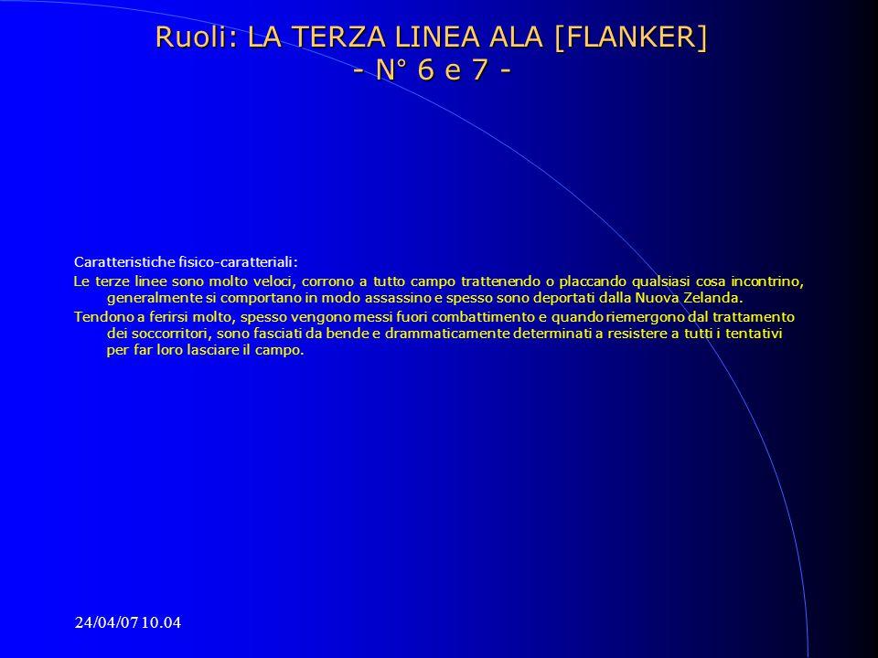 24/04/07 10.04 Ruoli: LA TERZA LINEA ALA [FLANKER] - N° 6 e 7 - Caratteristiche fisico-caratteriali: Le terze linee sono molto veloci, corrono a tutto