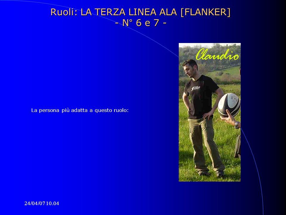 24/04/07 10.04 La persona più adatta a questo ruolo: Ruoli: LA TERZA LINEA ALA [FLANKER] - N° 6 e 7 -