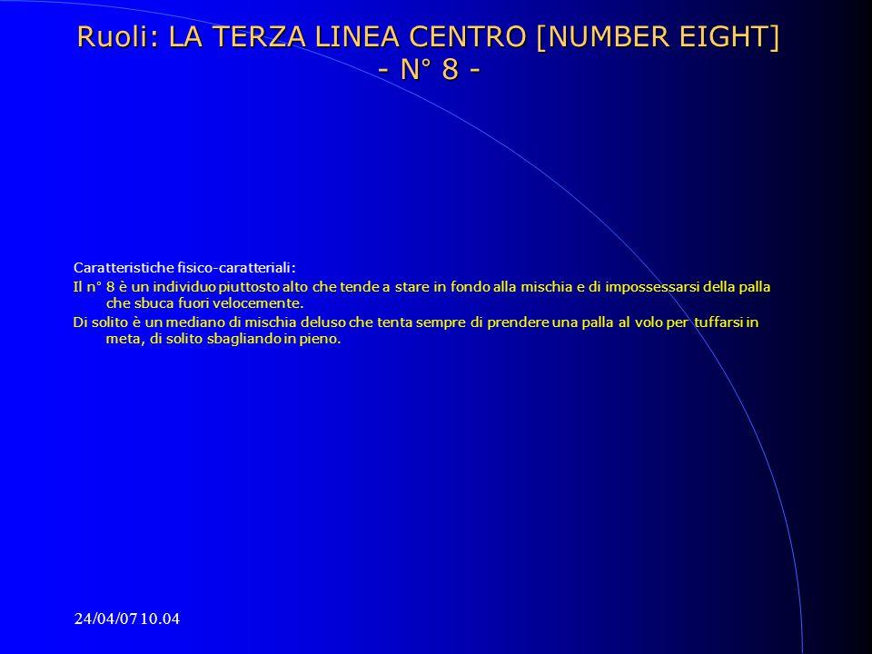 24/04/07 10.04 Ruoli: LA TERZA LINEA CENTRO [NUMBER EIGHT] - N° 8 - Caratteristiche fisico-caratteriali: Il n° 8 è un individuo piuttosto alto che ten