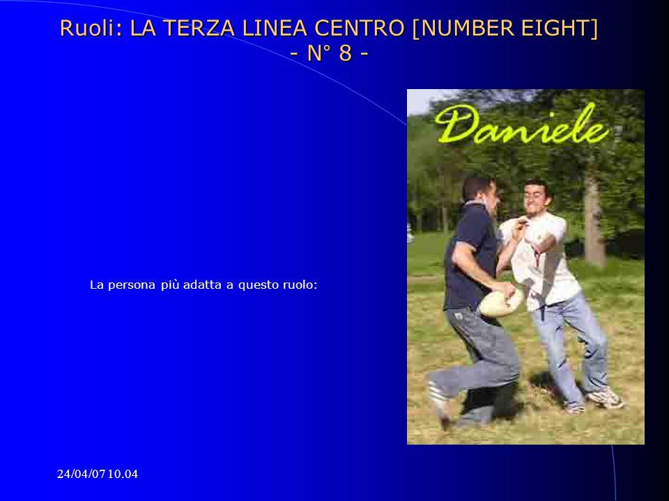 24/04/07 10.04 La persona più adatta a questo ruolo: Ruoli: LA TERZA LINEA CENTRO [NUMBER EIGHT] - N° 8 -