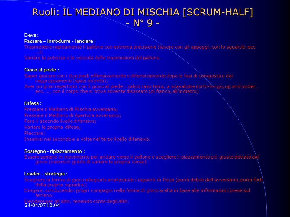 24/04/07 10.04 Ruoli: IL MEDIANO DI MISCHIA [SCRUM-HALF] - N° 9 - Deve: Passare – introdurre - lanciare : Trasmettere rapidamente il pallone con estre