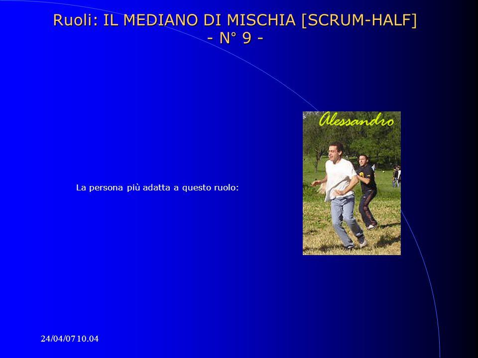 24/04/07 10.04 La persona più adatta a questo ruolo: Ruoli: IL MEDIANO DI MISCHIA [SCRUM-HALF] - N° 9 -