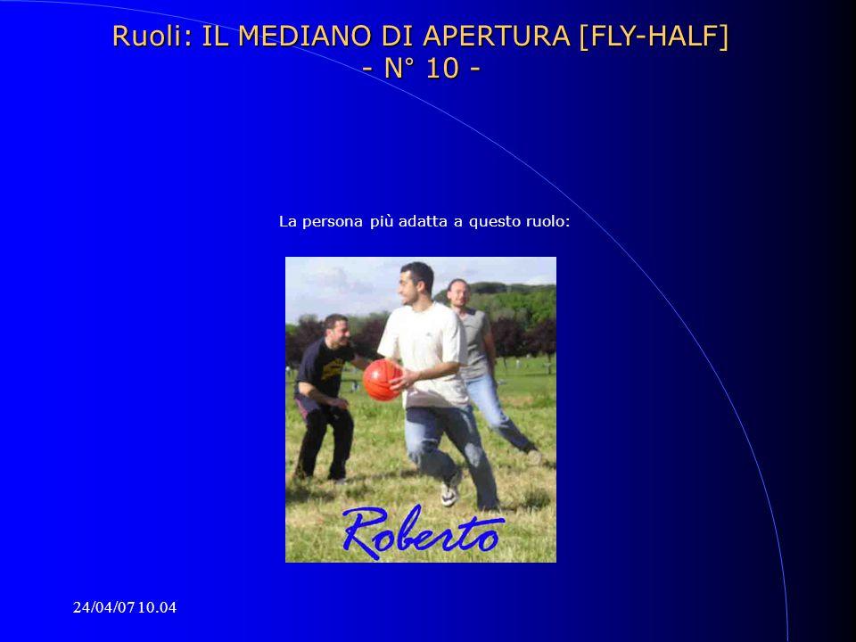 24/04/07 10.04 La persona più adatta a questo ruolo: Ruoli: IL MEDIANO DI APERTURA [FLY-HALF] - N° 10 -