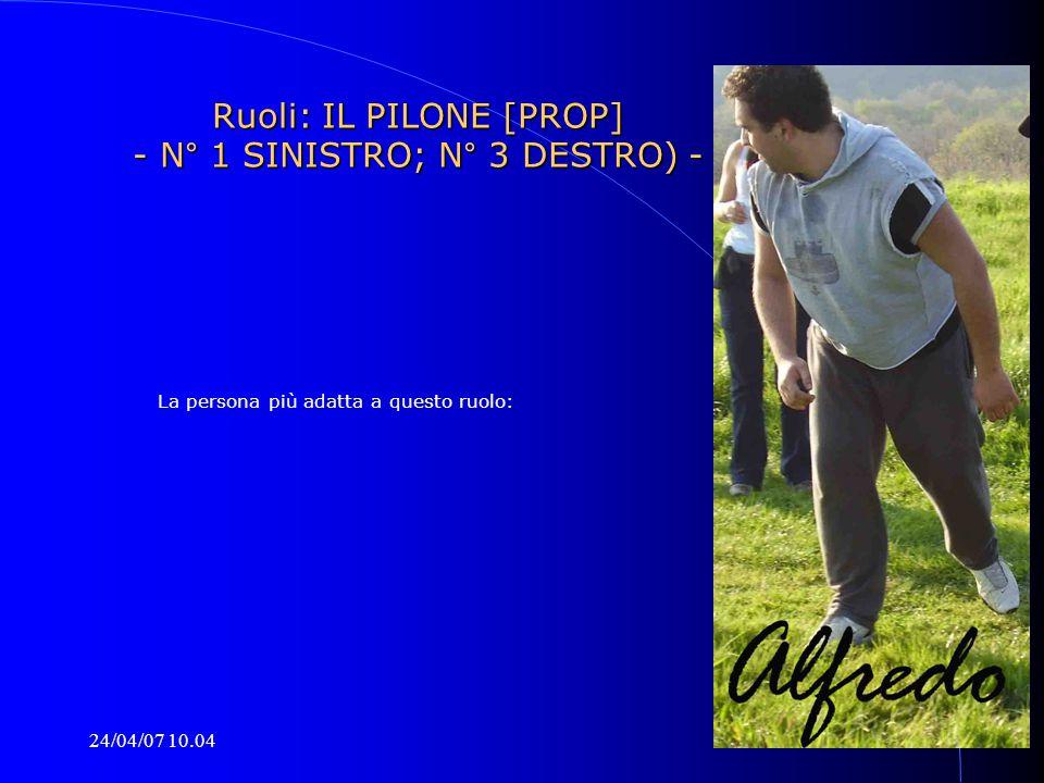 24/04/07 10.04 Ruoli: IL PILONE [PROP] - N° 1 SINISTRO; N° 3 DESTRO) - La persona più adatta a questo ruolo: