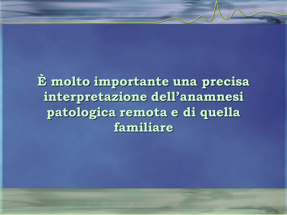 È molto importante una precisa interpretazione dell'anamnesi patologica remota e di quella familiare