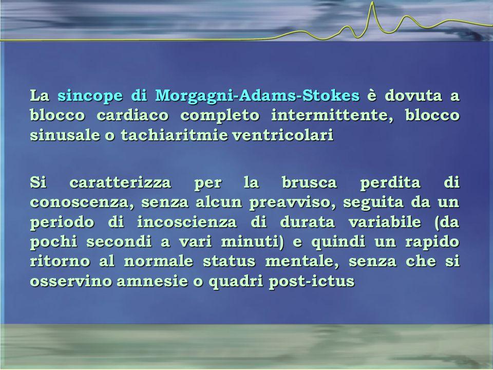 La sincope di Morgagni-Adams-Stokes è dovuta a blocco cardiaco completo intermittente, blocco sinusale o tachiaritmie ventricolari Si caratterizza per