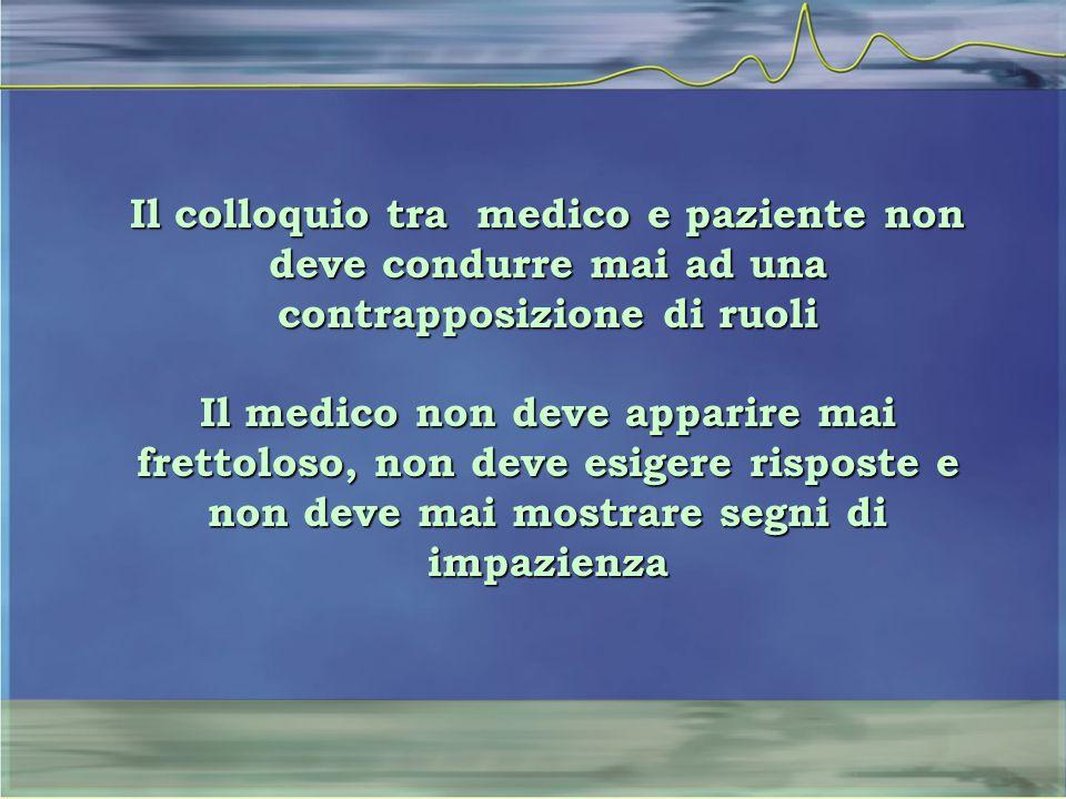 Il colloquio tra medico e paziente non deve condurre mai ad una contrapposizione di ruoli Il medico non deve apparire mai frettoloso, non deve esigere