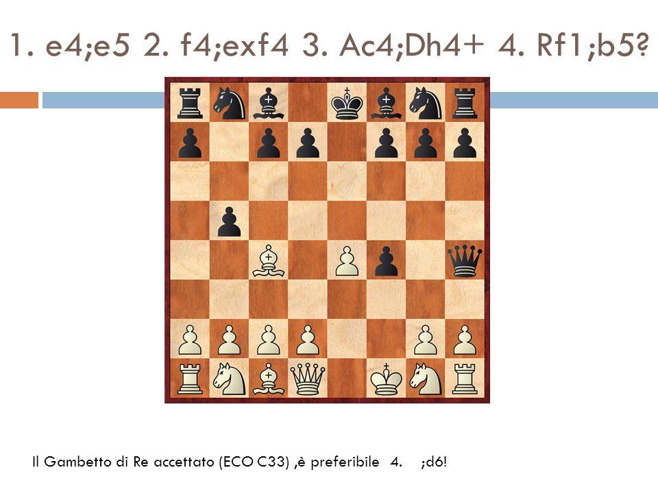 1. e4;e5 2. f4;exf4 3. Ac4;Dh4+ 4. Rf1;b5? Il Gambetto di Re accettato (ECO C33),è preferibile 4. ;d6!