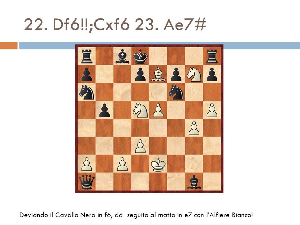 22. Df6!!;Cxf6 23. Ae7# Deviando il Cavallo Nero in f6, dà seguito al matto in e7 con l'Alfiere Bianco!
