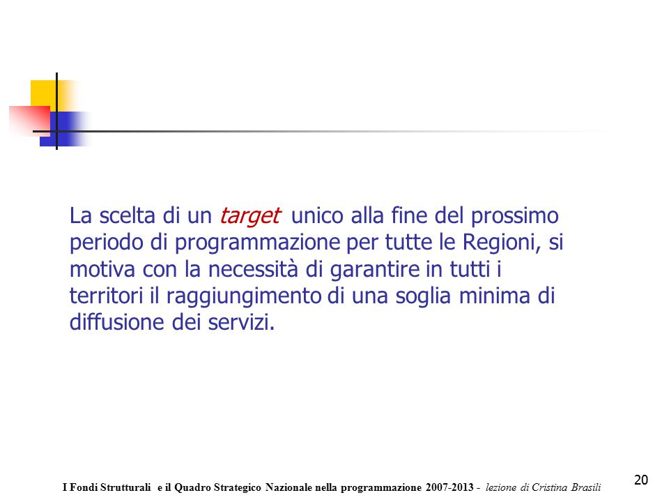 20 La scelta di un target unico alla fine del prossimo periodo di programmazione per tutte le Regioni, si motiva con la necessità di garantire in tutti i territori il raggiungimento di una soglia minima di diffusione dei servizi.