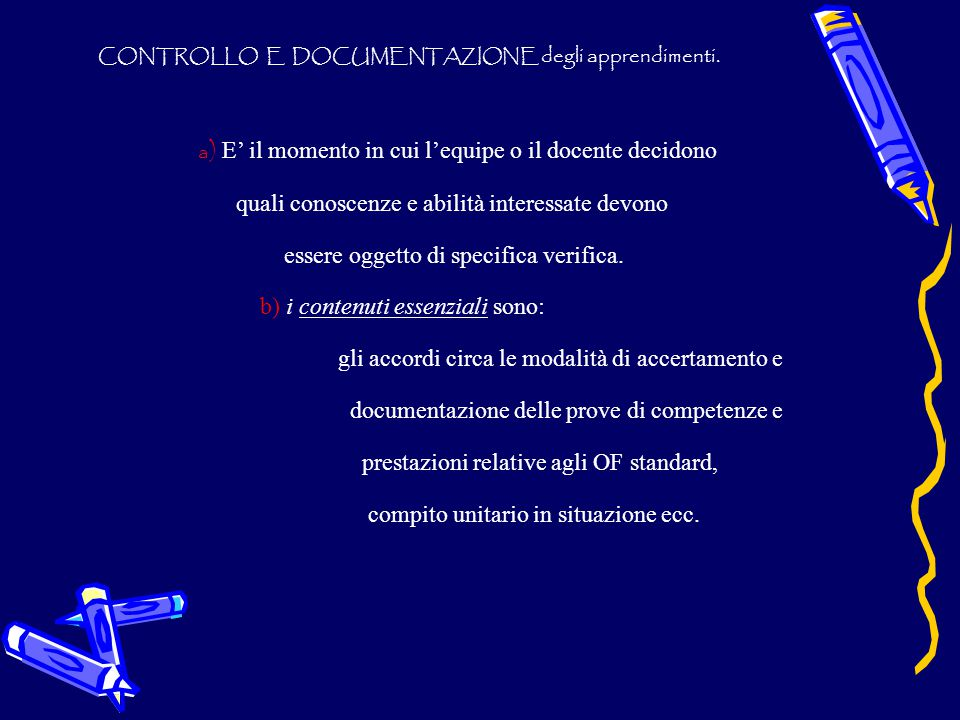 CONTROLLO E DOCUMENTAZIONE degli apprendimenti. a ) E' il momento in cui l'equipe o il docente decidono quali conoscenze e abilità interessate devono