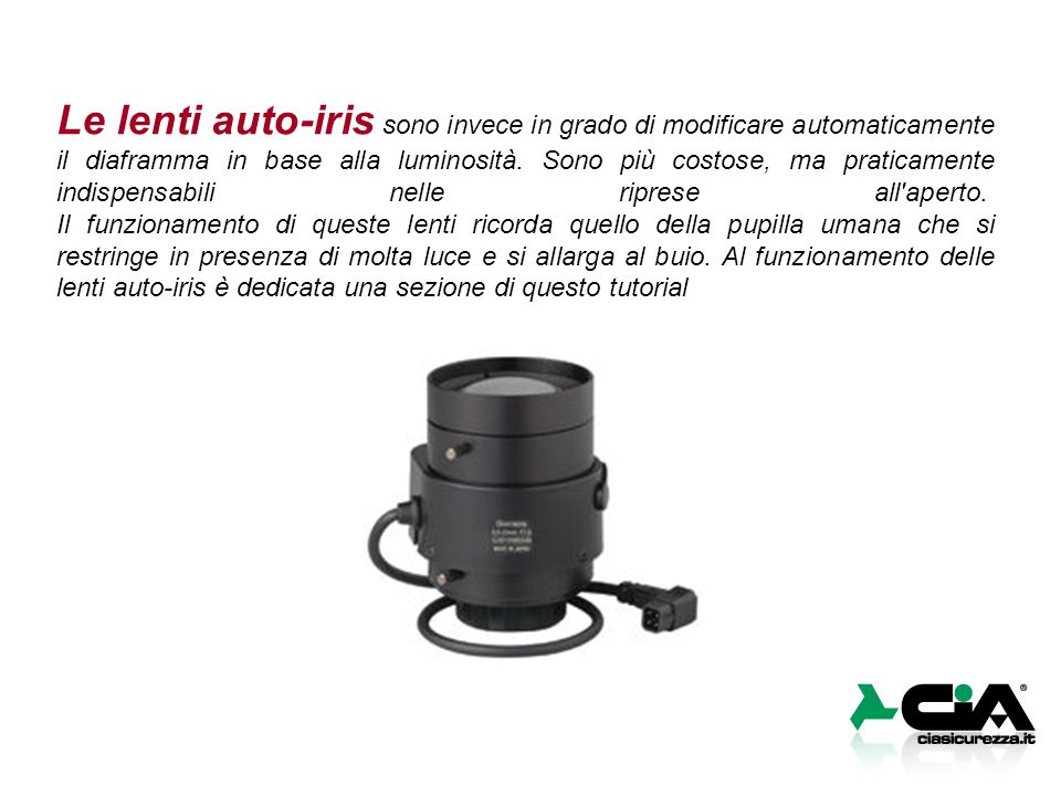 Le lenti auto-iris sono invece in grado di modificare automaticamente il diaframma in base alla luminosità. Sono più costose, ma praticamente indispen