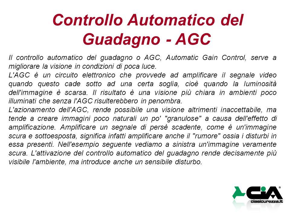 Controllo Automatico del Guadagno - AGC Il controllo automatico del guadagno o AGC, Automatic Gain Control, serve a migliorare la visione in condizioni di poca luce.