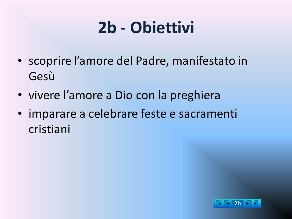 2b - Obiettivi scoprire l'amore del Padre, manifestato in Gesù vivere l'amore a Dio con la preghiera imparare a celebrare feste e sacramenti cristiani