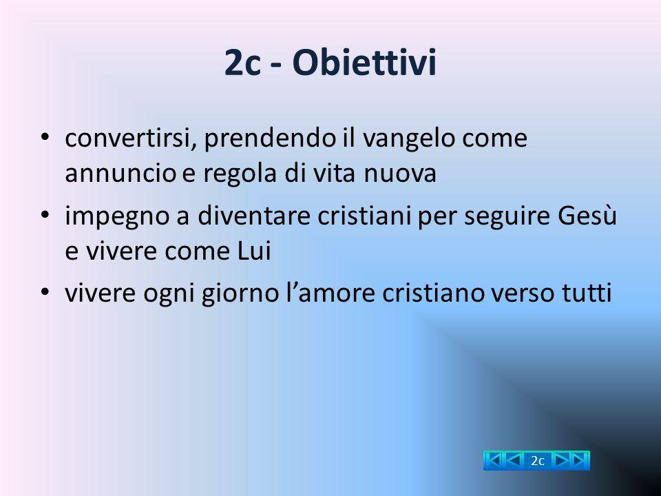 2c - Obiettivi convertirsi, prendendo il vangelo come annuncio e regola di vita nuova impegno a diventare cristiani per seguire Gesù e vivere come Lui