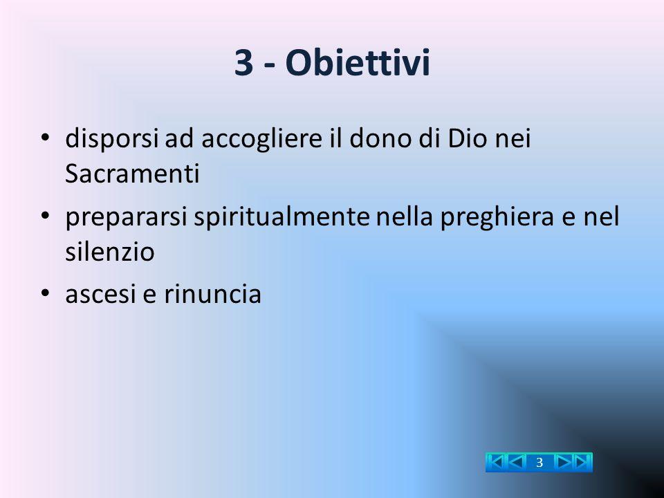 3 - Obiettivi disporsi ad accogliere il dono di Dio nei Sacramenti prepararsi spiritualmente nella preghiera e nel silenzio ascesi e rinuncia 3