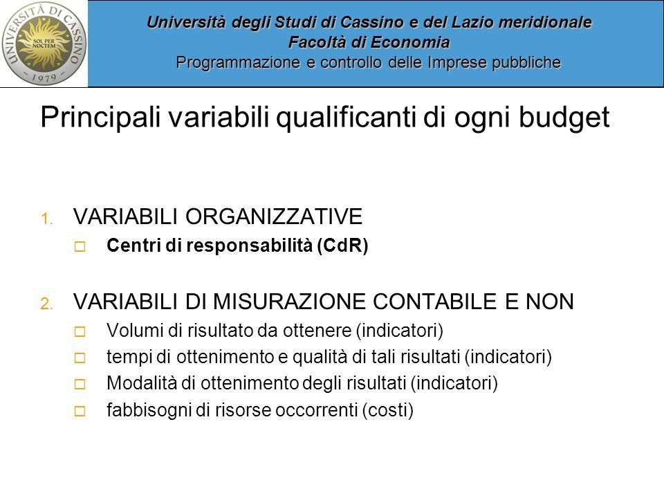 Università degli Studi di Cassino e del Lazio meridionale Facoltà di Economia Programmazione e controllo delle Imprese pubbliche Principali variabili qualificanti di ogni budget 1.