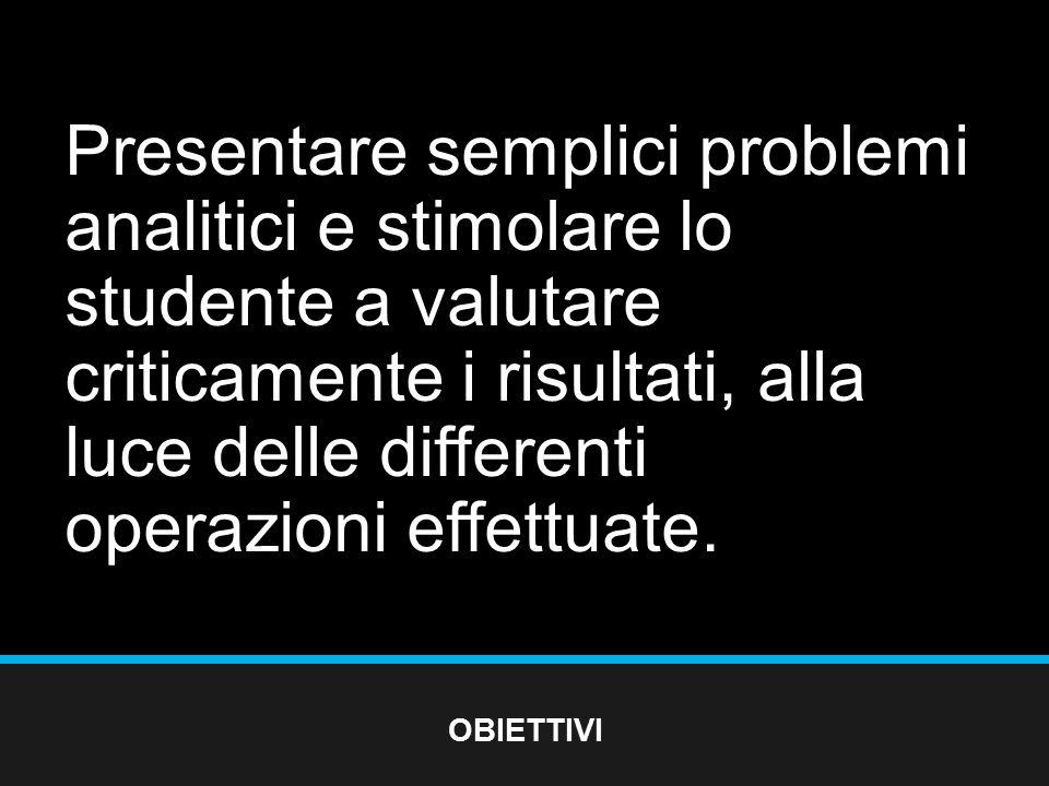 Presentare semplici problemi analitici e stimolare lo studente a valutare criticamente i risultati, alla luce delle differenti operazioni effettuate.